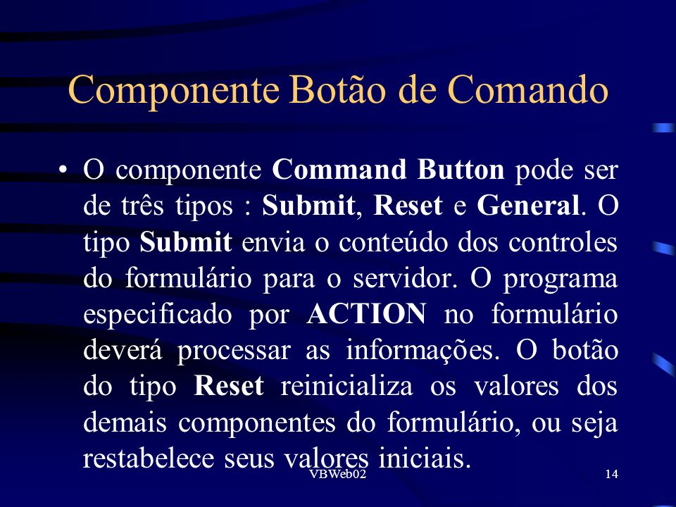 VBWeb0214 Componente Botão de Comando O componente Command Button pode ser de três tipos : Submit, Reset e General. O tipo Submit envia o conteúdo dos
