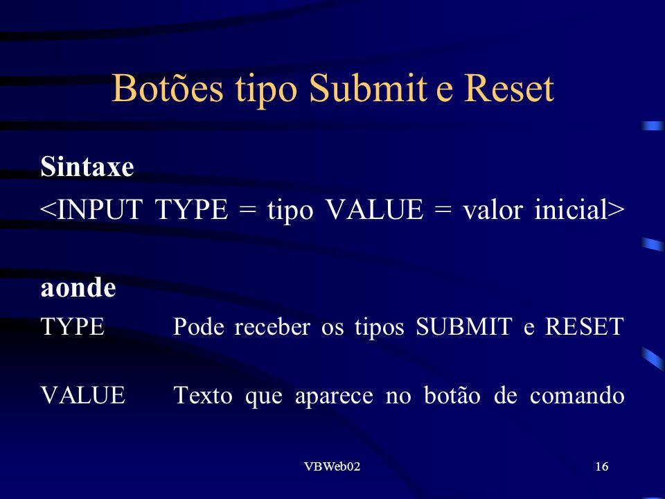 VBWeb0216 Botões tipo Submit e Reset Sintaxe aonde TYPE Pode receber os tipos SUBMIT e RESET VALUETexto que aparece no botão de comando