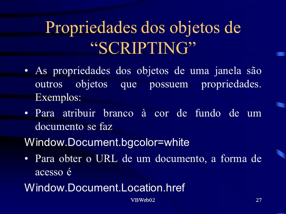 VBWeb0227 Propriedades dos objetos de SCRIPTING As propriedades dos objetos de uma janela são outros objetos que possuem propriedades. Exemplos: Para