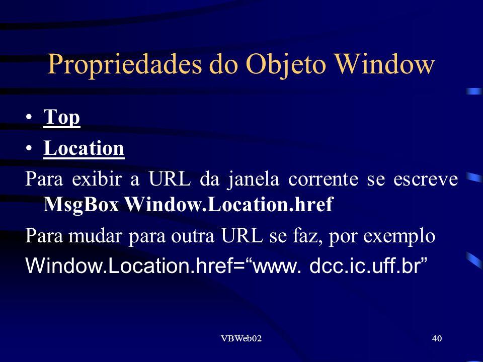 VBWeb0240 Propriedades do Objeto Window Top Location Para exibir a URL da janela corrente se escreve MsgBox Window.Location.href Para mudar para outra URL se faz, por exemplo Window.Location.href=www.