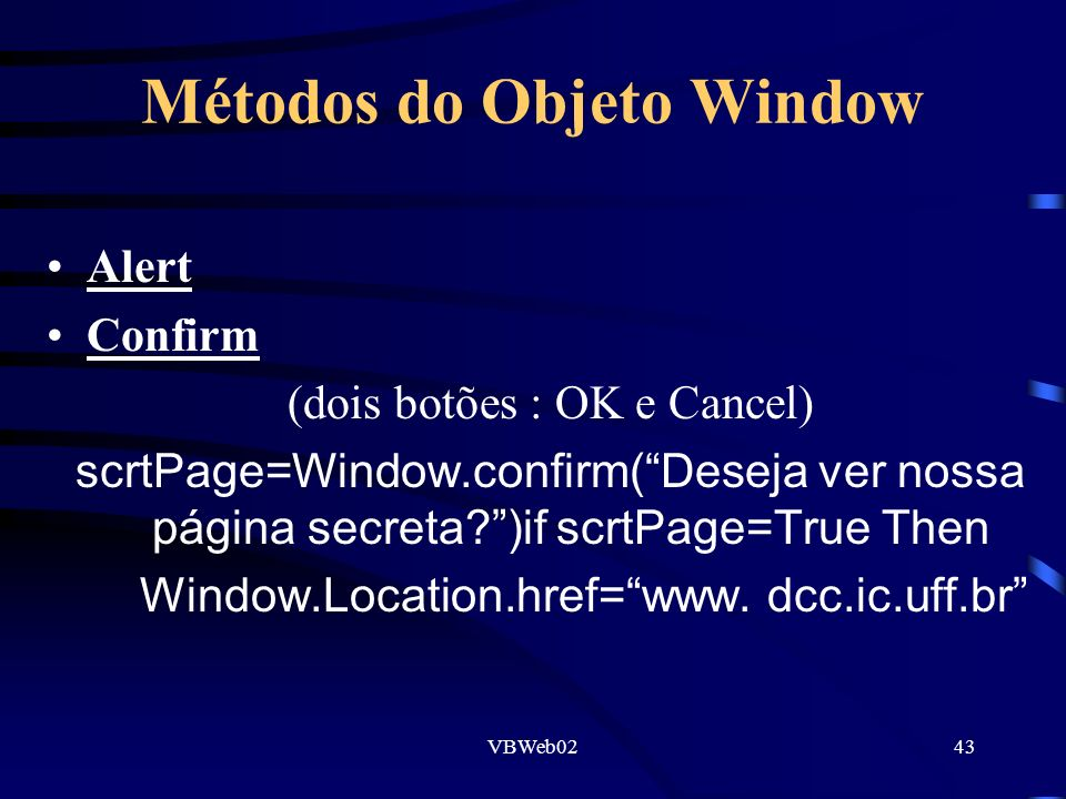 VBWeb0243 Métodos do Objeto Window Alert Confirm (dois botões : OK e Cancel) scrtPage=Window.confirm(Deseja ver nossa página secreta )if scrtPage=True Then Window.Location.href=www.