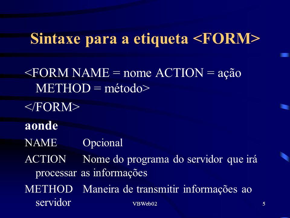 VBWeb025 Sintaxe para a etiqueta aonde NAMEOpcional ACTIONNome do programa do servidor que irá processar as informações METHODManeira de transmitir informações ao servidor
