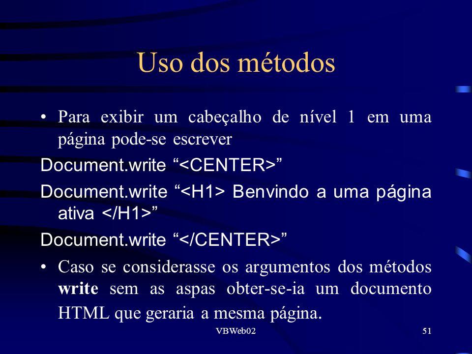 VBWeb0251 Uso dos métodos Para exibir um cabeçalho de nível 1 em uma página pode-se escrever Document.write Document.write Benvindo a uma página ativa Document.write Caso se considerasse os argumentos dos métodos write sem as aspas obter-se-ia um documento HTML que geraria a mesma página.
