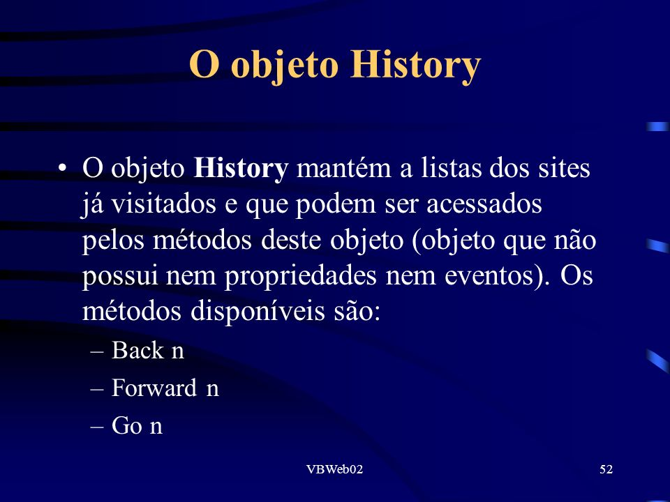 VBWeb0252 O objeto History O objeto History mantém a listas dos sites já visitados e que podem ser acessados pelos métodos deste objeto (objeto que não possui nem propriedades nem eventos).