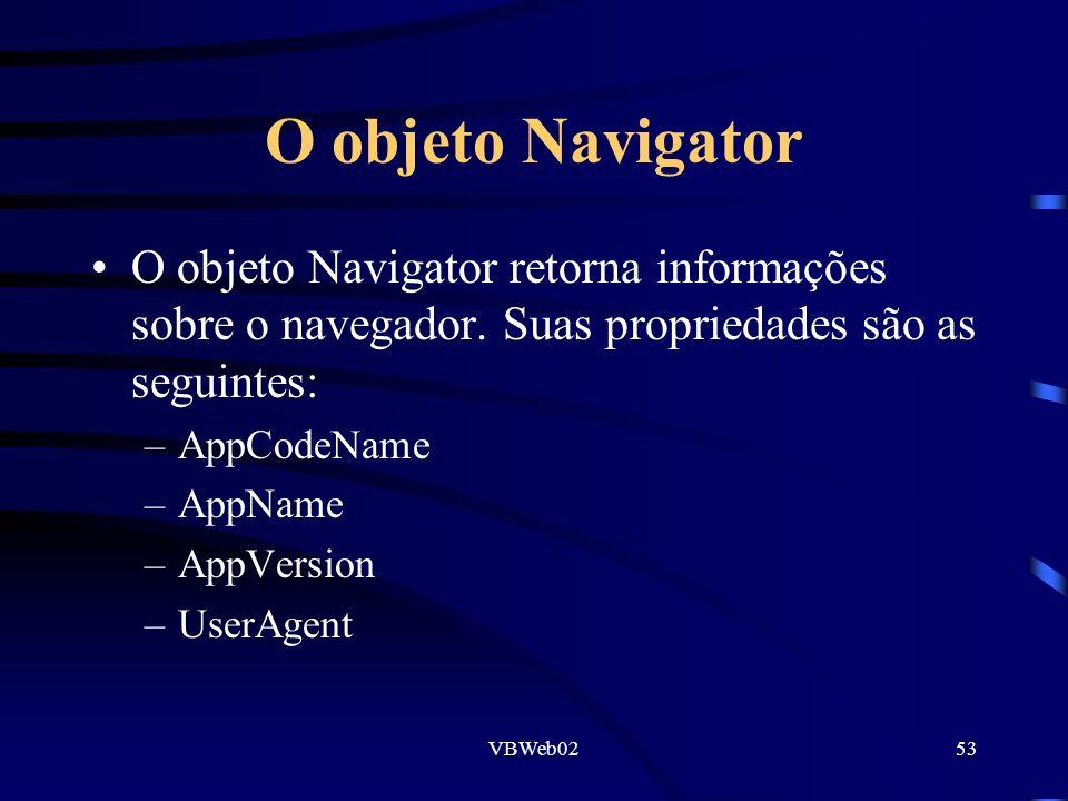 VBWeb0253 O objeto Navigator O objeto Navigator retorna informações sobre o navegador. Suas propriedades são as seguintes: –AppCodeName –AppName –AppV