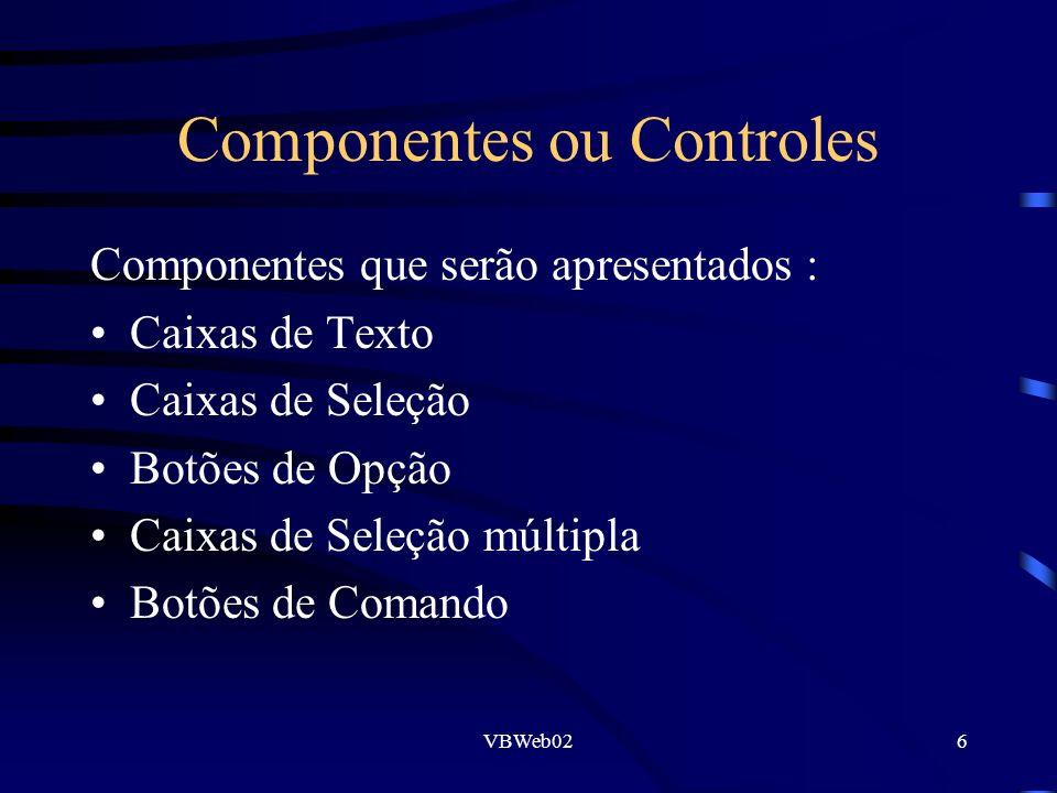 VBWeb026 Componentes ou Controles Componentes que serão apresentados : Caixas de Texto Caixas de Seleção Botões de Opção Caixas de Seleção múltipla Botões de Comando