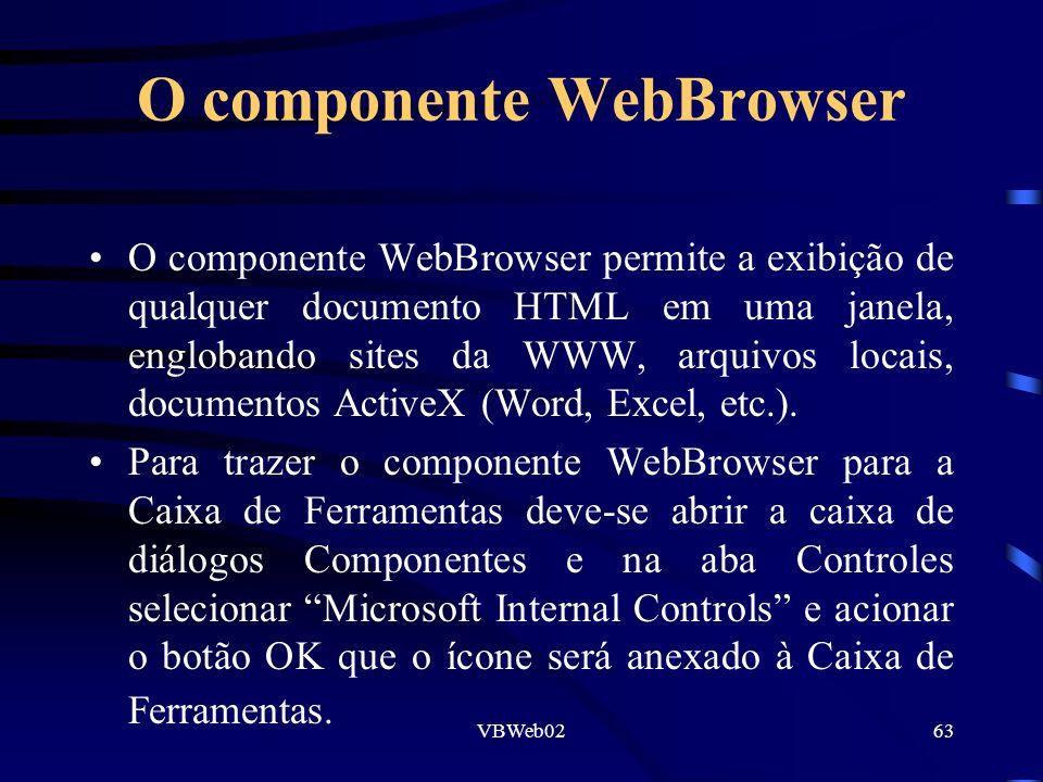 VBWeb0263 O componente WebBrowser O componente WebBrowser permite a exibição de qualquer documento HTML em uma janela, englobando sites da WWW, arquivos locais, documentos ActiveX (Word, Excel, etc.).