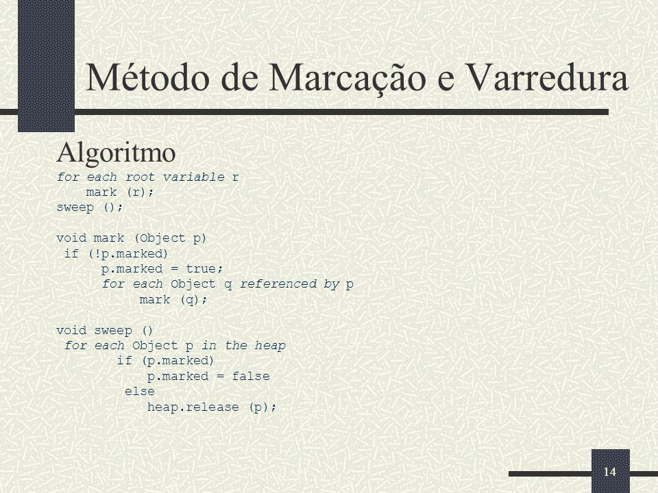 Método de Marcação e Varredura Algoritmo for each root variable r mark (r); sweep (); void mark (Object p) if (!p.marked) p.marked = true; for each Object q referenced by p mark (q); void sweep () for each Object p in the heap if (p.marked) p.marked = false else heap.release (p); 14