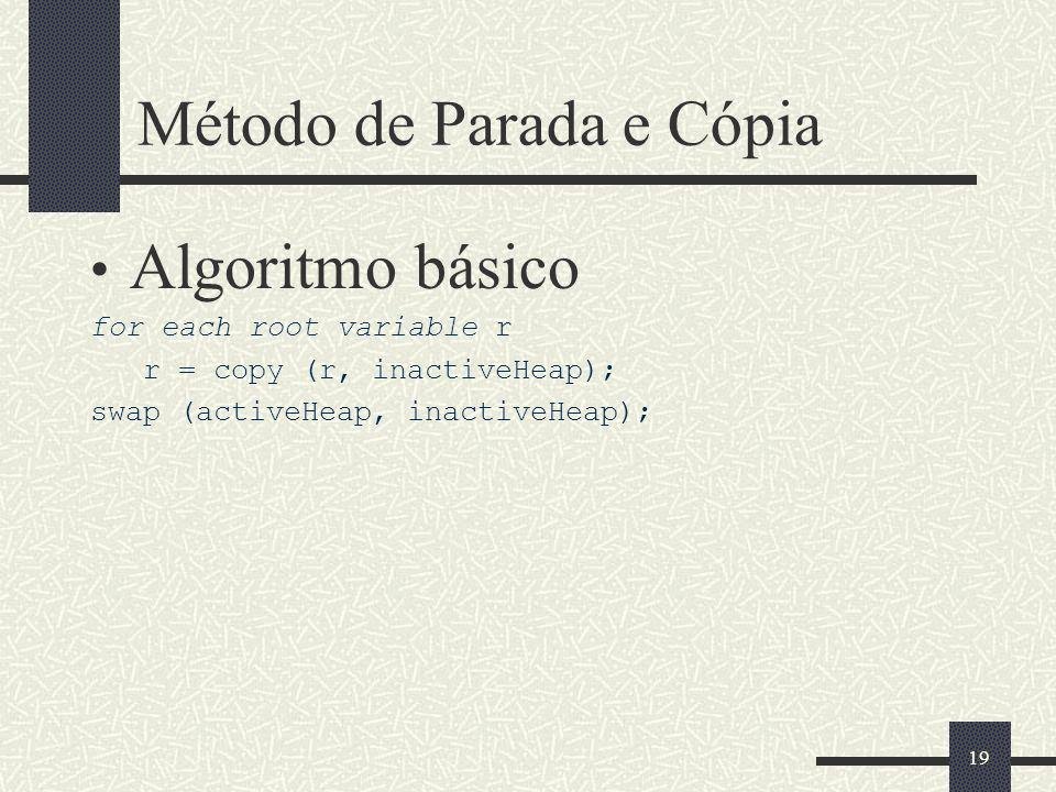 Método de Parada e Cópia Algoritmo básico for each root variable r r = copy (r, inactiveHeap); swap (activeHeap, inactiveHeap); 19