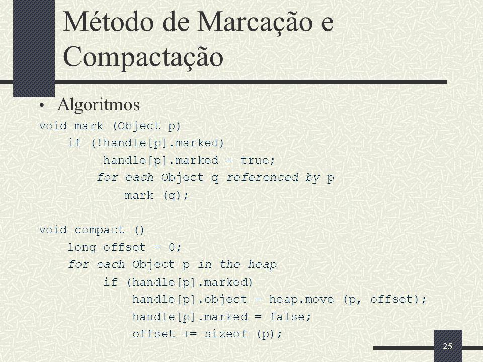 Método de Marcação e Compactação Algoritmos void mark (Object p) if (!handle[p].marked) handle[p].marked = true; for each Object q referenced by p mark (q); void compact () long offset = 0; for each Object p in the heap if (handle[p].marked) handle[p].object = heap.move (p, offset); handle[p].marked = false; offset += sizeof (p); 25
