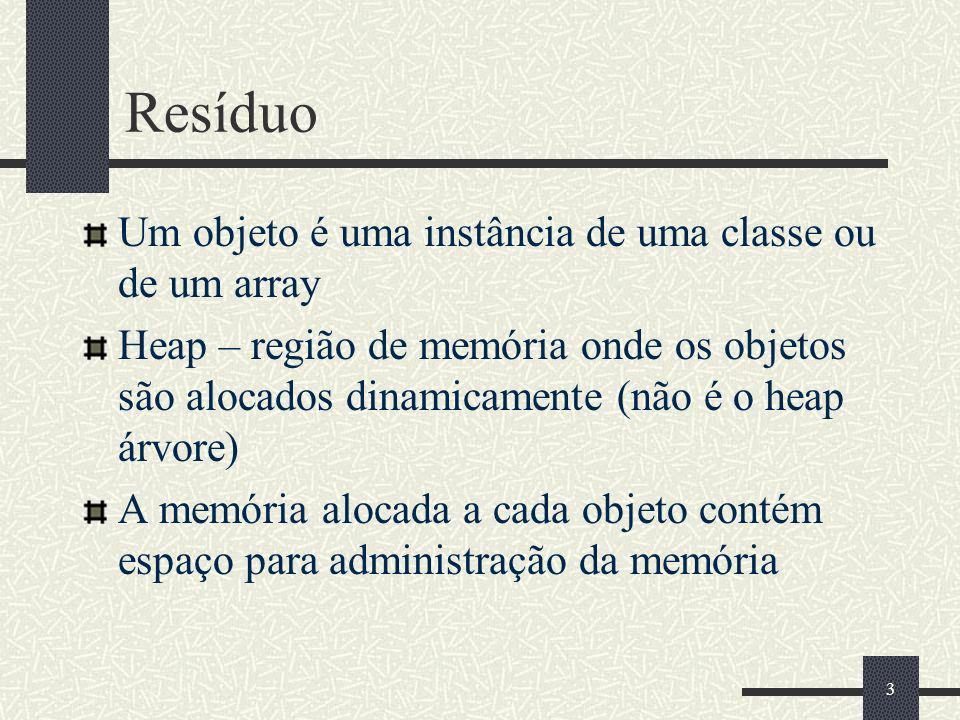 Resíduo Um objeto é uma instância de uma classe ou de um array Heap – região de memória onde os objetos são alocados dinamicamente (não é o heap árvore) A memória alocada a cada objeto contém espaço para administração da memória 3