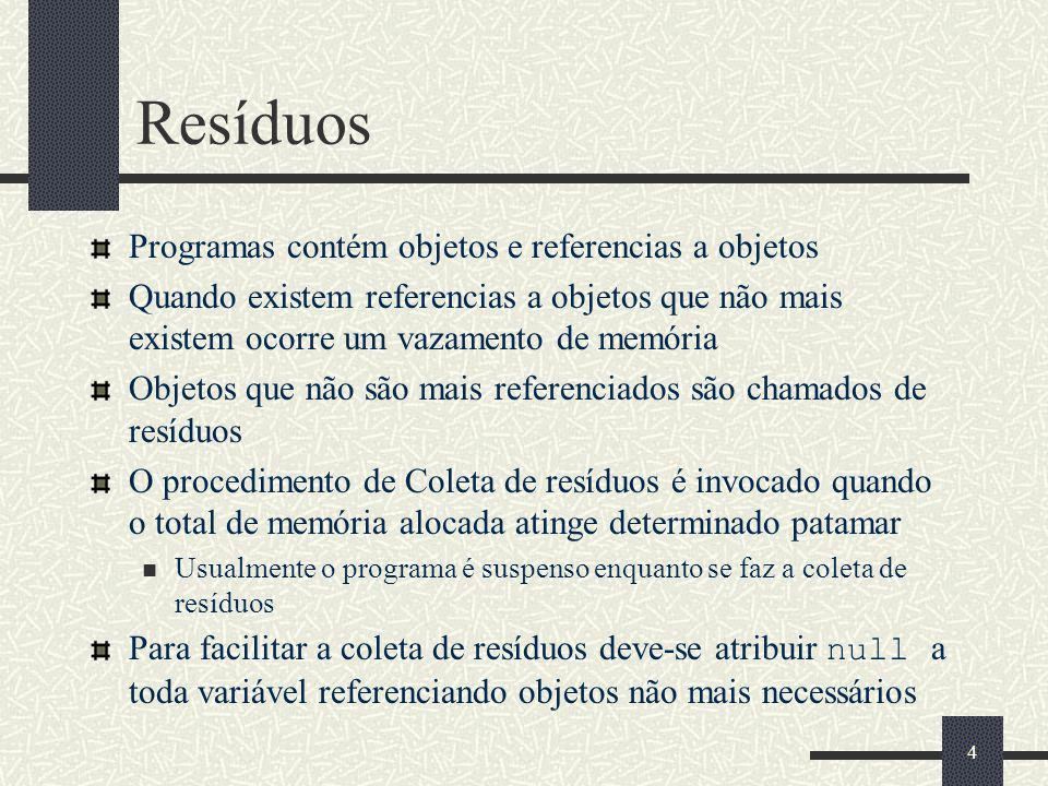 Resíduos Programas contém objetos e referencias a objetos Quando existem referencias a objetos que não mais existem ocorre um vazamento de memória Objetos que não são mais referenciados são chamados de resíduos O procedimento de Coleta de resíduos é invocado quando o total de memória alocada atinge determinado patamar Usualmente o programa é suspenso enquanto se faz a coleta de resíduos Para facilitar a coleta de resíduos deve-se atribuir null a toda variável referenciando objetos não mais necessários 4