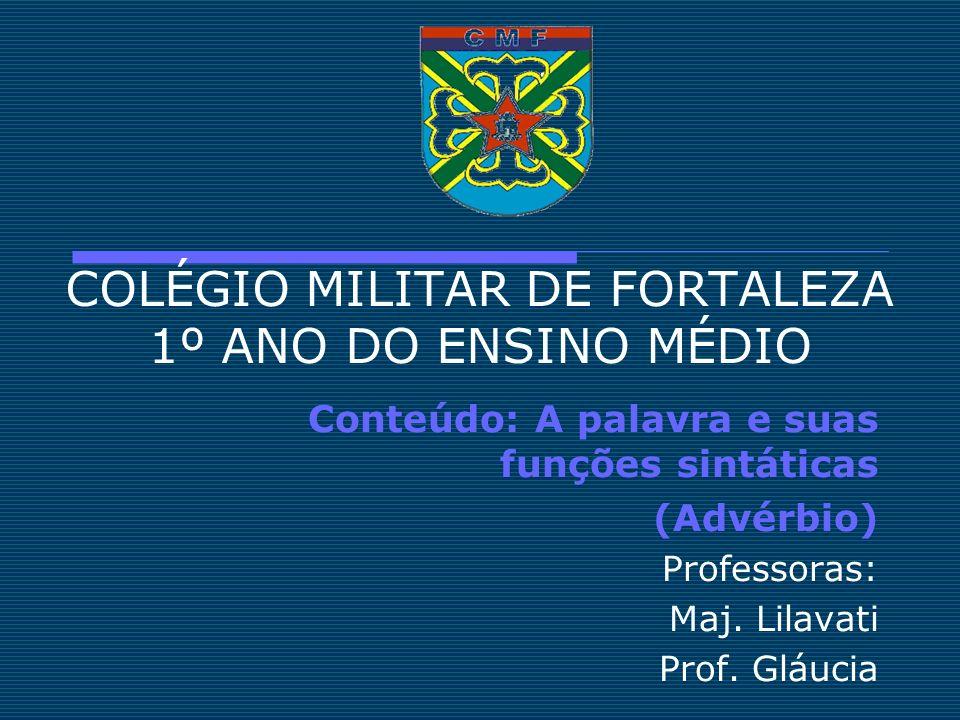 COLÉGIO MILITAR DE FORTALEZA 1º ANO DO ENSINO MÉDIO Conteúdo: A palavra e suas funções sintáticas (Advérbio) Professoras: Maj. Lilavati Prof. Gláucia