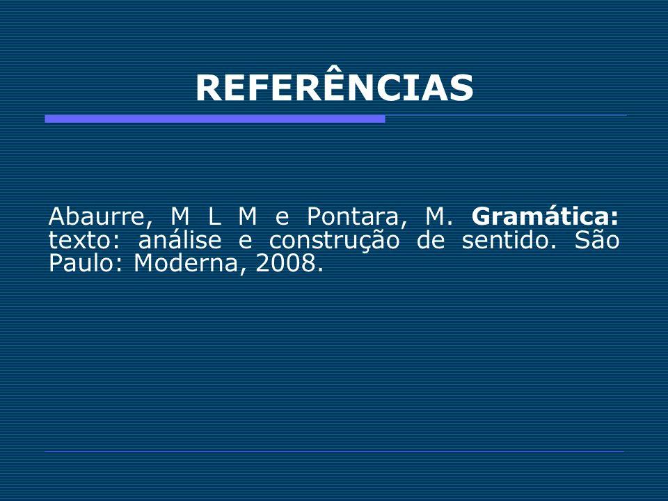REFERÊNCIAS Abaurre, M L M e Pontara, M.Gramática: texto: análise e construção de sentido.
