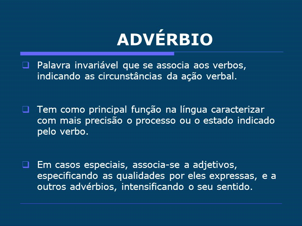 ADVÉRBIO Palavra invariável que se associa aos verbos, indicando as circunstâncias da ação verbal. Tem como principal função na língua caracterizar co