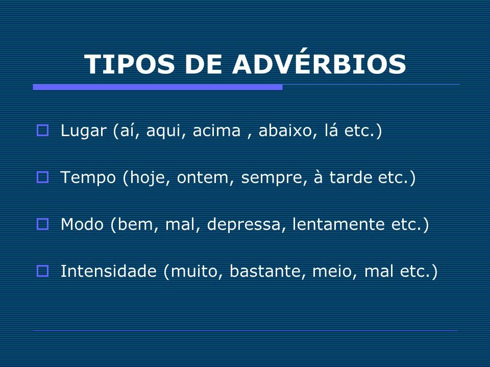 TIPOS DE ADVÉRBIOS Lugar (aí, aqui, acima, abaixo, lá etc.) Tempo (hoje, ontem, sempre, à tarde etc.) Modo (bem, mal, depressa, lentamente etc.) Inten