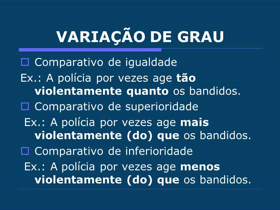 VARIAÇÃO DE GRAU Comparativo de igualdade Ex.: A polícia por vezes age tão violentamente quanto os bandidos. Comparativo de superioridade Ex.: A políc