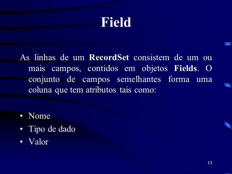 13 Field As linhas de um RecordSet consistem de um ou mais campos, contidos em objetos Fields. O conjunto de campos semelhantes forma uma coluna que t