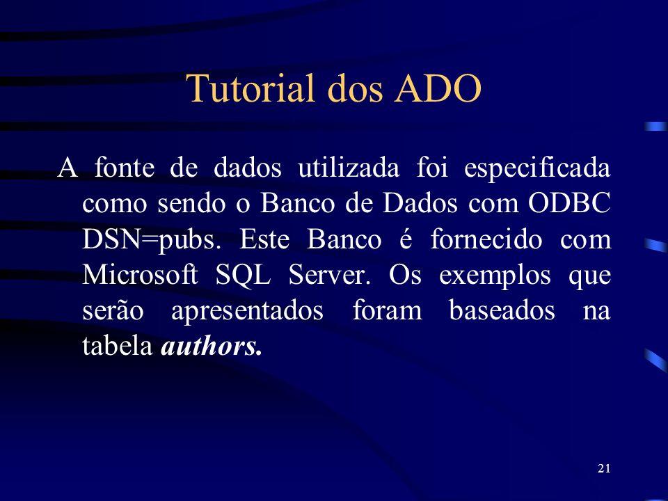 21 Tutorial dos ADO A fonte de dados utilizada foi especificada como sendo o Banco de Dados com ODBC DSN=pubs. Este Banco é fornecido com Microsoft SQ
