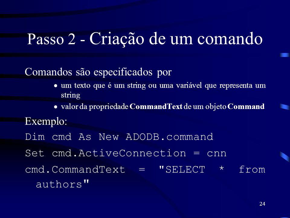 24 Passo 2 - Criação de um comando Comandos são especificados por um texto que é um string ou uma variável que representa um string valor da propriedade CommandText de um objeto Command Exemplo: Dim cmd As New ADODB.command Set cmd.ActiveConnection = cnn cmd.CommandText = SELECT * from authors