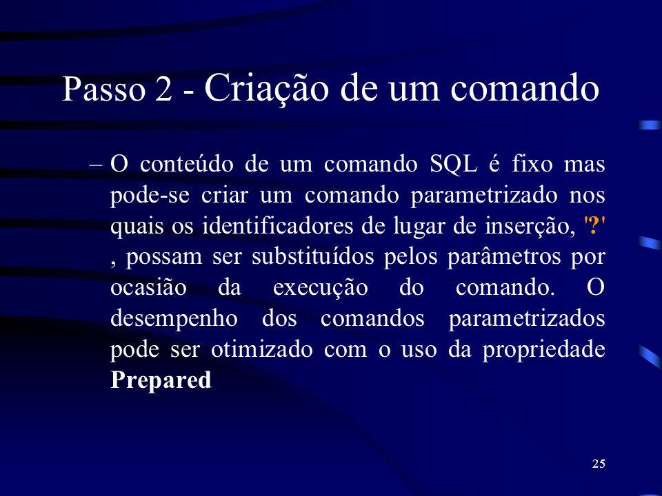 25 Passo 2 - Criação de um comando –O conteúdo de um comando SQL é fixo mas pode-se criar um comando parametrizado nos quais os identificadores de lugar de inserção, ? , possam ser substituídos pelos parâmetros por ocasião da execução do comando.