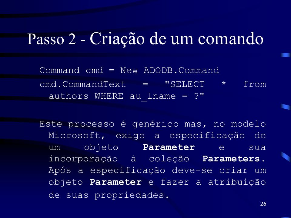 26 Passo 2 - Criação de um comando Command cmd = New ADODB.Command cmd.CommandText = SELECT * from authors WHERE au_lname = ? Este processo é genérico mas, no modelo Microsoft, exige a especificação de um objeto Parameter e sua incorporação à coleção Parameters.