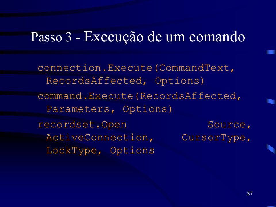 27 Passo 3 - Execução de um comando connection.Execute(CommandText, RecordsAffected, Options) command.Execute(RecordsAffected, Parameters, Options) recordset.Open Source, ActiveConnection, CursorType, LockType, Options