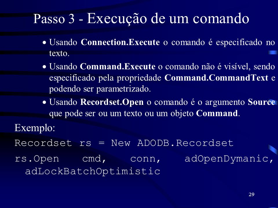 29 Passo 3 - Execução de um comando Usando Connection.Execute o comando é especificado no texto. Usando Command.Execute o comando não é visível, sendo