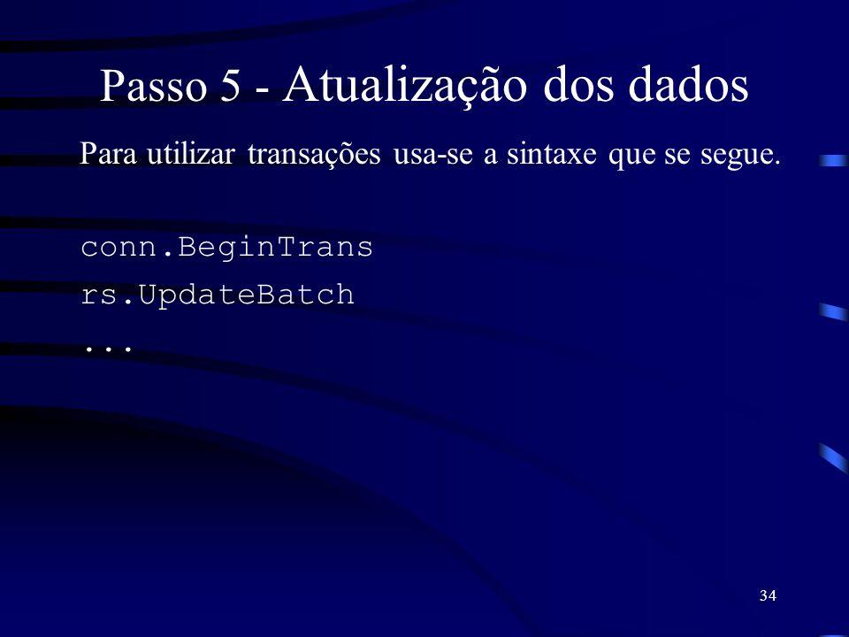 34 Passo 5 - Atualização dos dados Para utilizar transações usa-se a sintaxe que se segue. conn.BeginTrans rs.UpdateBatch...