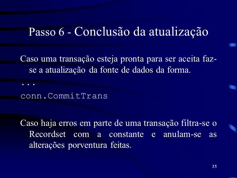 35 Passo 6 - Conclusão da atualização Caso uma transação esteja pronta para ser aceita faz- se a atualização da fonte de dados da forma.... conn.Commi
