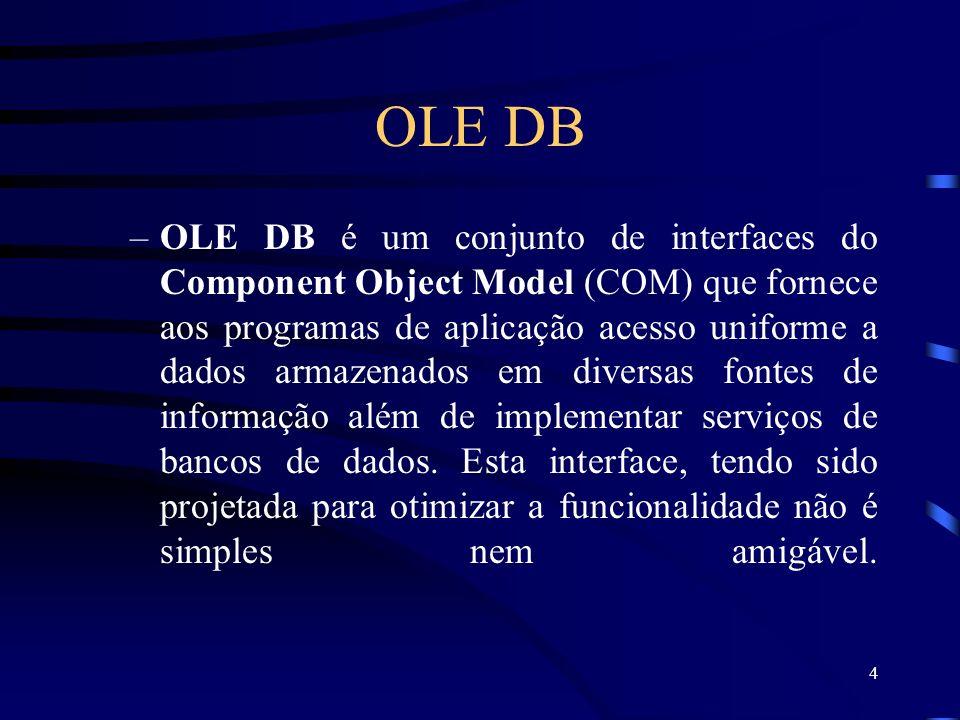 4 OLE DB –OLE DB é um conjunto de interfaces do Component Object Model (COM) que fornece aos programas de aplicação acesso uniforme a dados armazenados em diversas fontes de informação além de implementar serviços de bancos de dados.