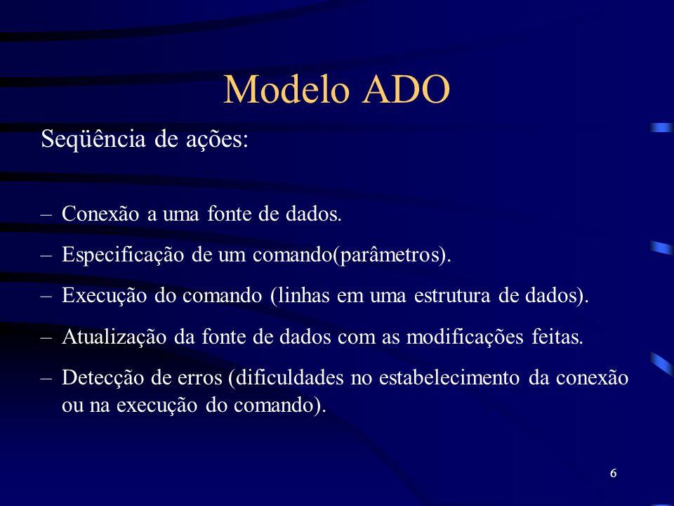 6 Modelo ADO Seqüência de ações: –Conexão a uma fonte de dados. –Especificação de um comando(parâmetros). –Execução do comando (linhas em uma estrutur