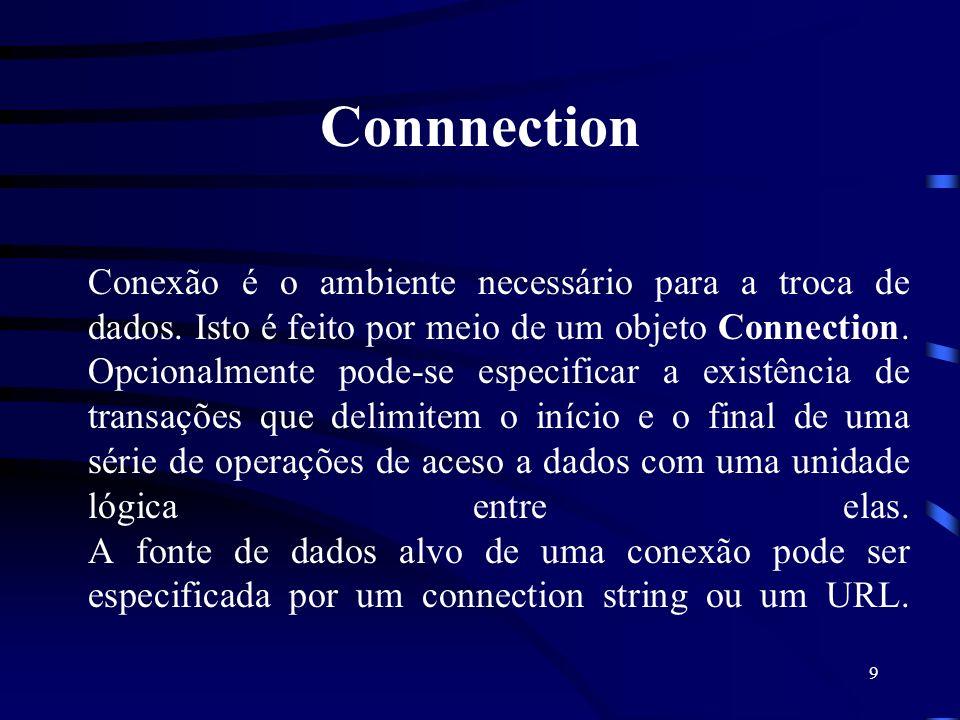 9 Connnection Conexão é o ambiente necessário para a troca de dados. Isto é feito por meio de um objeto Connection. Opcionalmente pode-se especificar