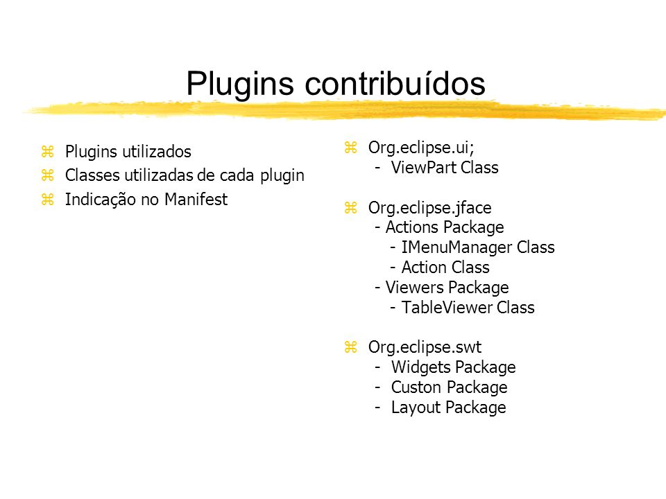 Plugins contribuídos zPlugins utilizados zClasses utilizadas de cada plugin zIndicação no Manifest z Org.eclipse.ui; - ViewPart Class z Org.eclipse.jface - Actions Package - IMenuManager Class - Action Class - Viewers Package - TableViewer Class z Org.eclipse.swt - Widgets Package - Custon Package - Layout Package