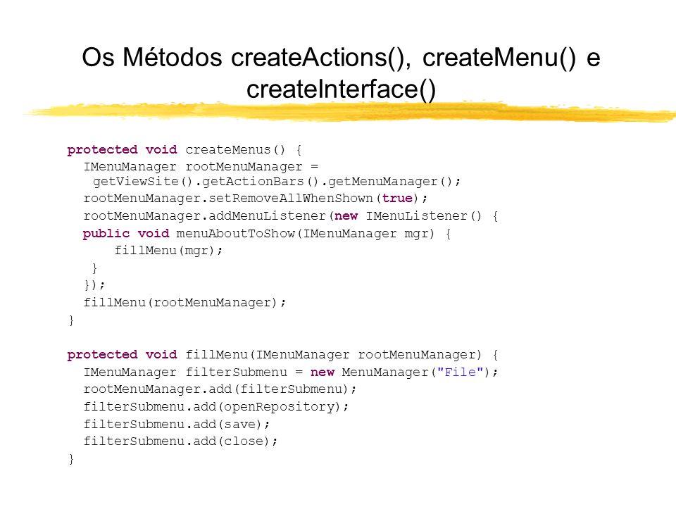Os Métodos createActions(), createMenu() e createInterface() protected void createMenus() { IMenuManager rootMenuManager = getViewSite().getActionBars().getMenuManager(); rootMenuManager.setRemoveAllWhenShown(true); rootMenuManager.addMenuListener(new IMenuListener() { public void menuAboutToShow(IMenuManager mgr) { fillMenu(mgr); } }); fillMenu(rootMenuManager); } protected void fillMenu(IMenuManager rootMenuManager) { IMenuManager filterSubmenu = new MenuManager( File ); rootMenuManager.add(filterSubmenu); filterSubmenu.add(openRepository); filterSubmenu.add(save); filterSubmenu.add(close); }