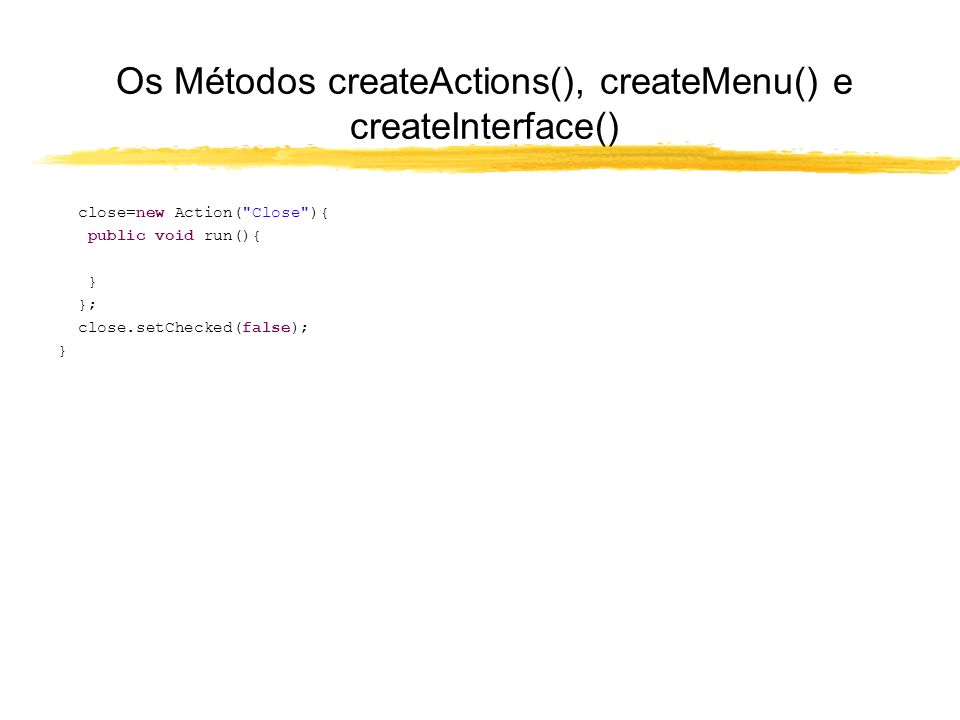 Os Métodos createActions(), createMenu() e createInterface() close=new Action( Close ){ public void run(){ } }; close.setChecked(false); }