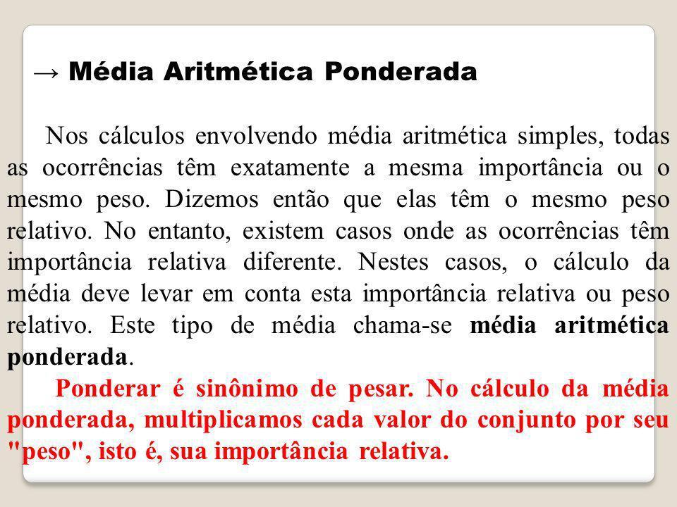Média Aritmética Ponderada Nos cálculos envolvendo média aritmética simples, todas as ocorrências têm exatamente a mesma importância ou o mesmo peso.