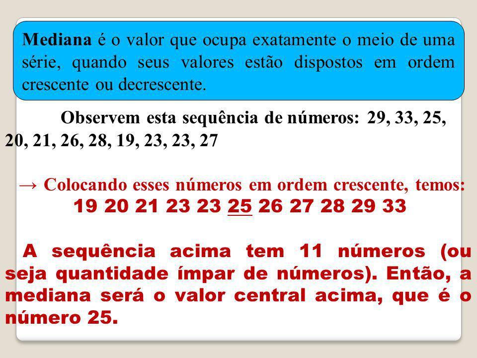 O bservem esta sequência de números: 29, 33, 25, 20, 21, 26, 28, 19, 23, 23, 27 C olocando esses números em ordem crescente, temos: 19 20 21 23 23 25 26 27 28 29 33 A sequência acima tem 11 números (ou seja quantidade ímpar de números).