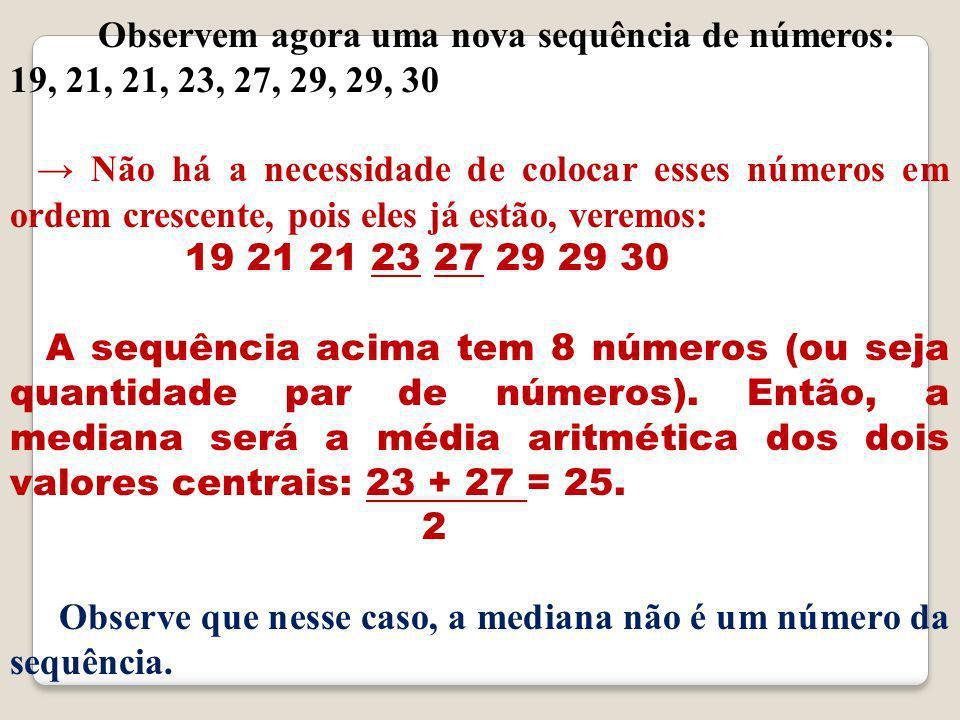 O bservem agora uma nova sequência de números: 19, 21, 21, 23, 27, 29, 29, 30 N ão há a necessidade de colocar esses números em ordem crescente, pois eles já estão, veremos: 19 21 21 23 27 29 29 30 A sequência acima tem 8 números (ou seja quantidade par de números).