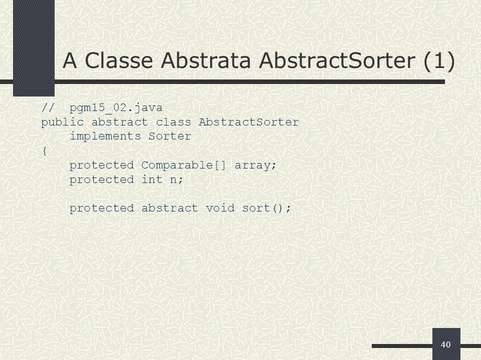 40 A Classe Abstrata AbstractSorter (1) // pgm15_02.java public abstract class AbstractSorter implements Sorter { protected Comparable[] array; protec