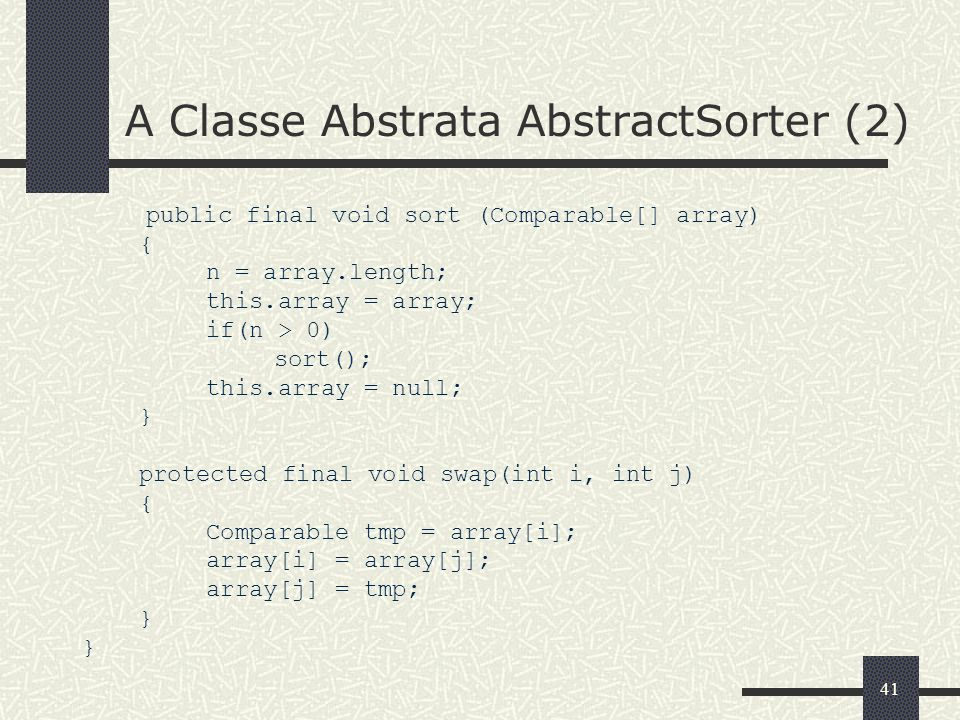 41 A Classe Abstrata AbstractSorter (2) public final void sort (Comparable[] array) { n = array.length; this.array = array; if(n > 0) sort(); this.arr