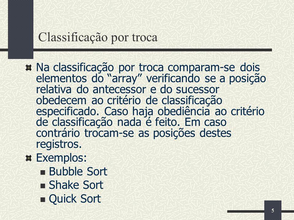 5 Classificação por troca Na classificação por troca comparam-se dois elementos do array verificando se a posição relativa do antecessor e do sucessor obedecem ao critério de classificação especificado.
