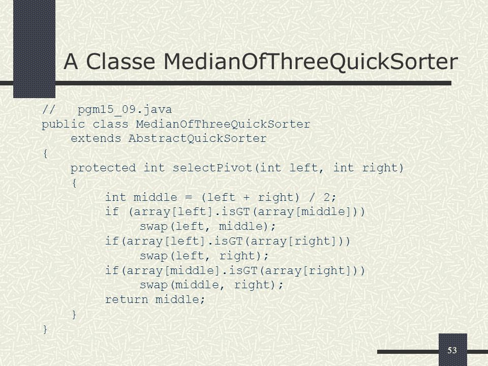 53 A Classe MedianOfThreeQuickSorter // pgm15_09.java public class MedianOfThreeQuickSorter extends AbstractQuickSorter { protected int selectPivot(int left, int right) { int middle = (left + right) / 2; if (array[left].isGT(array[middle])) swap(left, middle); if(array[left].isGT(array[right])) swap(left, right); if(array[middle].isGT(array[right])) swap(middle, right); return middle; }