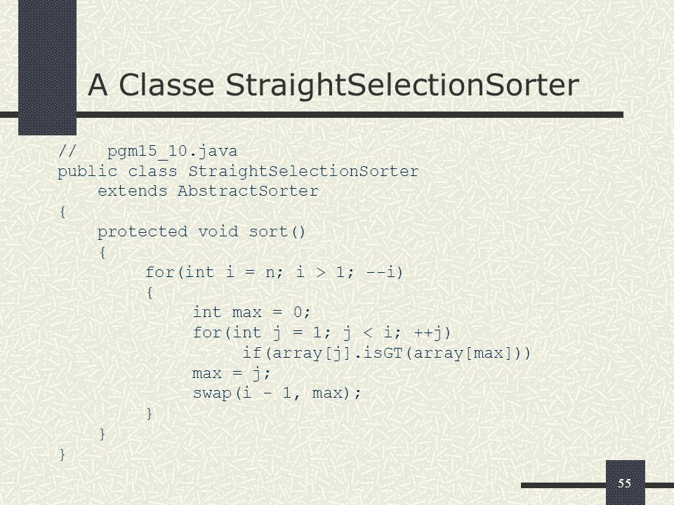 55 A Classe StraightSelectionSorter // pgm15_10.java public class StraightSelectionSorter extends AbstractSorter { protected void sort() { for(int i =