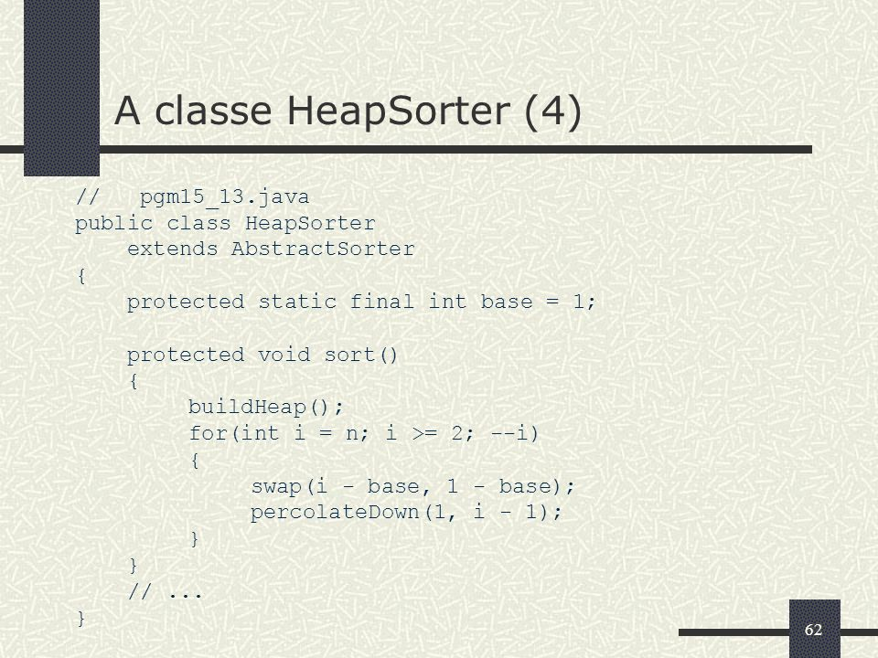62 A classe HeapSorter (4) // pgm15_13.java public class HeapSorter extends AbstractSorter { protected static final int base = 1; protected void sort(