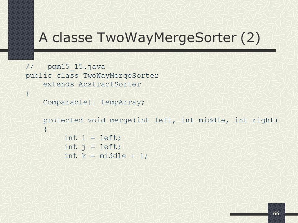66 A classe TwoWayMergeSorter (2) // pgm15_15.java public class TwoWayMergeSorter extends AbstractSorter { Comparable[] tempArray; protected void merg