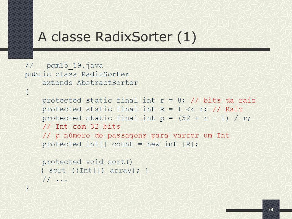 74 A classe RadixSorter (1) // pgm15_19.java public class RadixSorter extends AbstractSorter { protected static final int r = 8; // bits da raiz prote