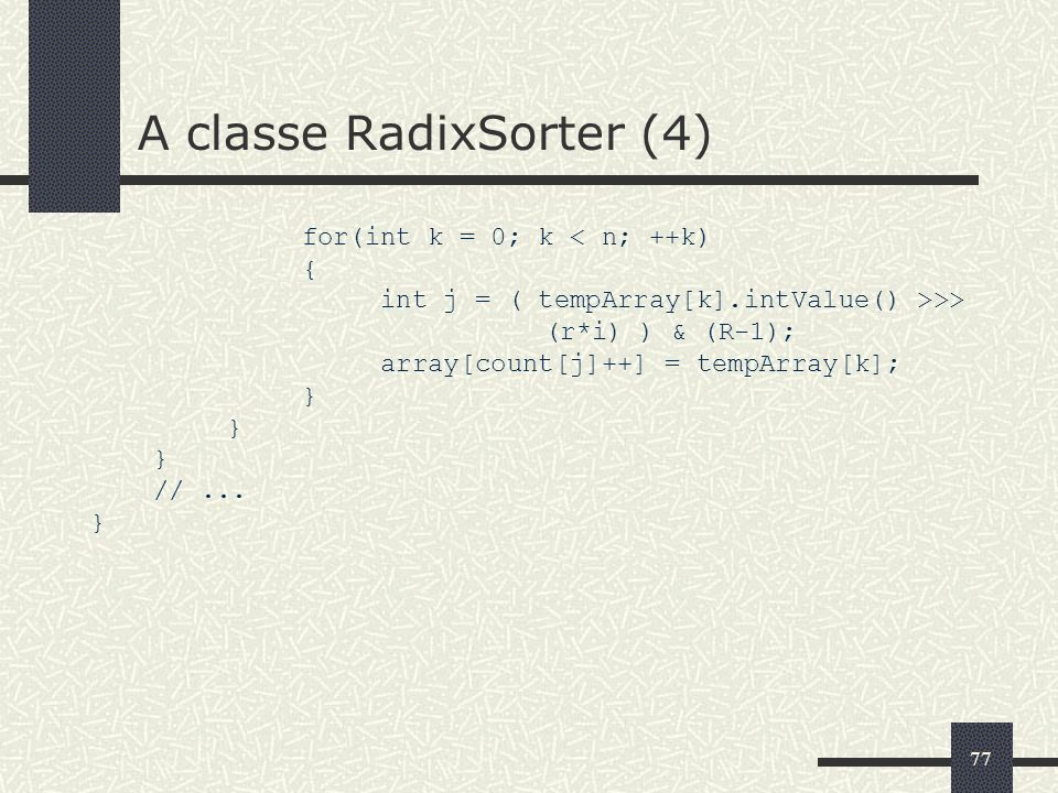 77 A classe RadixSorter (4) for(int k = 0; k < n; ++k) { int j = ( tempArray[k].intValue() >>> (r*i) ) & (R-1); array[count[j]++] = tempArray[k]; } //