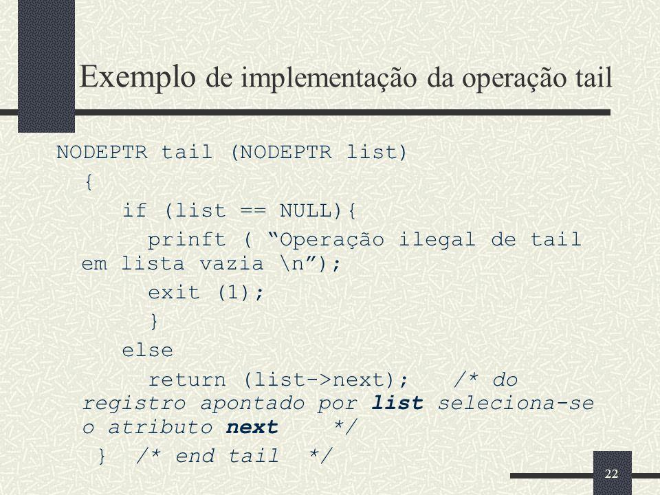 22 Exemplo de implementação da operação tail NODEPTR tail (NODEPTR list) { if (list == NULL){ prinft ( Operação ilegal de tail em lista vazia \n); exi
