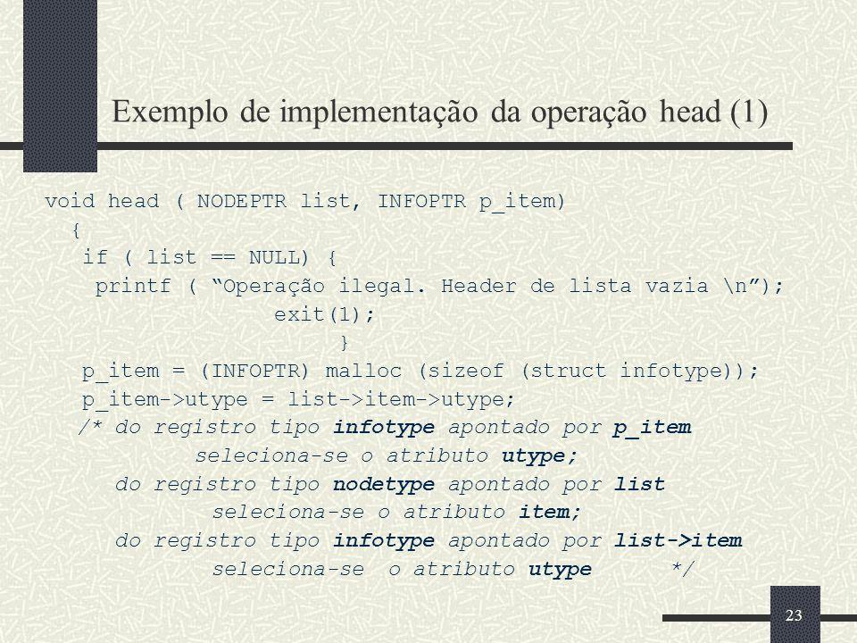 23 Exemplo de implementação da operação head (1) void head ( NODEPTR list, INFOPTR p_item) { if ( list == NULL) { printf ( Operação ilegal. Header de